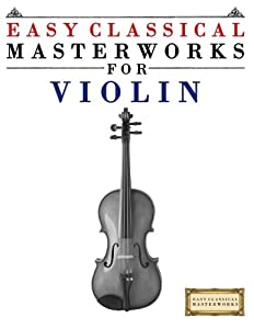 Easy Classical Masterworks for Violin: Music of Bach, Beethoven, Brahms, Handel, Haydn, Mozart, Schubert, Tchaikovsky, Vivaldi and Wagner from CreateSpace Independent Publishing Platform