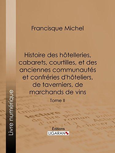 Histoire des hôtelleries, cabarets, courtilles, et des anciennes communautés et confréries d'hôteliers, de taverniers, de marchands de vins: Tome II par Francisque Michel