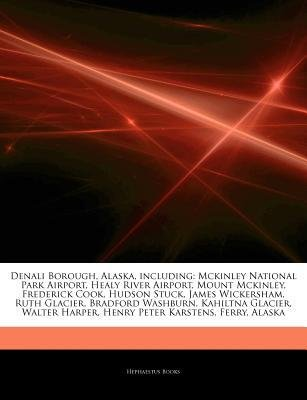 [ Articles on Denali Borough, Alaska, Including: McKinley National Park Airport, Healy River Airport, Mount McKinley, Frederick Cook, Hudson Stuck, Jame Hephaestus Books ( Author ) ] { Paperback } 2011 - Alaska National Park