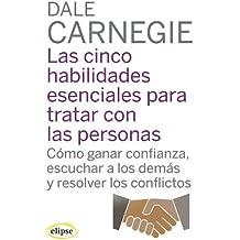 LAS CINCO HABILIDADES ESENCIALES PARA TRATAR CON LAS PERSONAS. Cómo ganar confianza, escuchar a los demás y resolver los conflictos (Elipse)