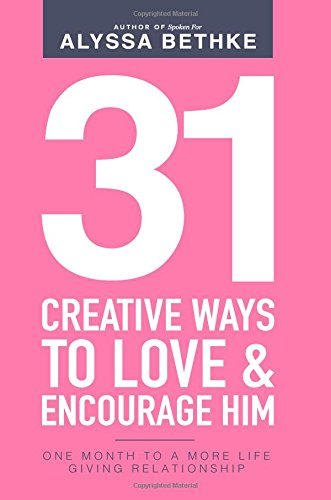 31 Creative Ways To Love & Encourage Him: One Month To a More Life Giving Relationship: Volume 2 (31 Day Challenge) por Alyssa Bethke