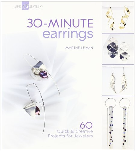 30-Minute Earrings: 60 Quick & Creative Projects for Jewelers (Lark Jewelry Books)