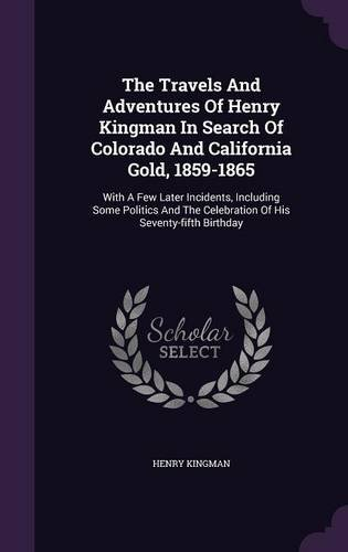 The Travels And Adventures Of Henry Kingman In Search Of Colorado And California Gold, 1859-1865: With A Few Later Incidents, Including Some Politics And The Celebration Of His Seventy-fifth Birthday