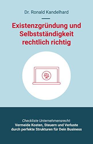 Existenzgründung und Selbstständigkeit rechtlich richtig: Selbstständig machen, Unternehmensgründung und Management für Gewerbe, Freiberufler, Freelancer, UG und GmbH, Start-up,