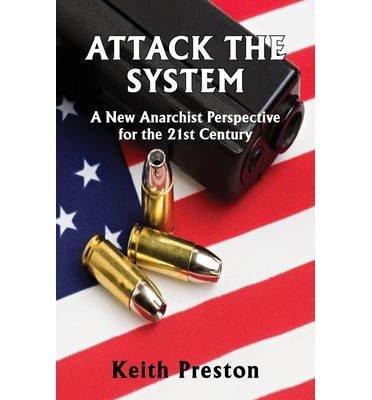 [(Attack the System: A New Anarchist Perspective for the 21st Century)] [Author: Keith Preston] published on (October, 2013)