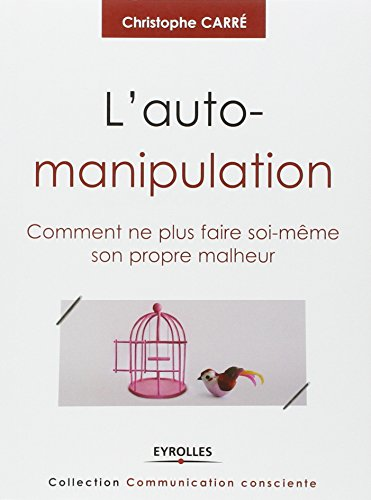 L'auto-manipulation: Comment ne plus faire soi-même son propre malheur.