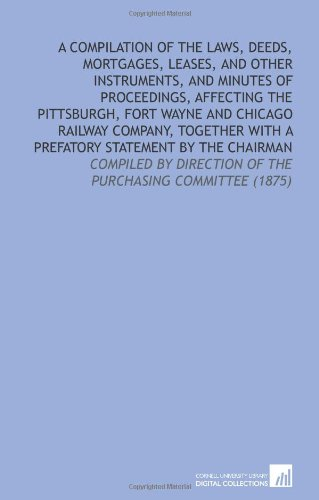 A Compilation of the Laws, Deeds, Mortgages, Leases, and Other Instruments, and Minutes of Proceedings, Affecting the Pittsburgh, Fort Wayne and ... Direction of the Purchasing Committee (1875)