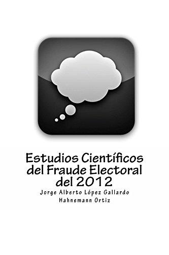 Estudios Científicos del Fraude Electoral del 2012 por Jorge López Gallardo