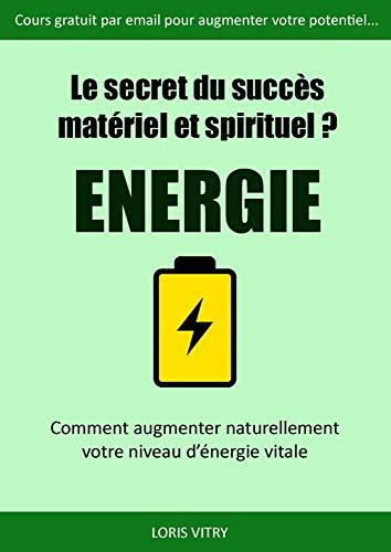 Le secret du succès? Energie! Comment augmenter son énergie vitale?: Comment augmenter son énergie vitale et son métabolisme énergétique grâce au Yoga et au Taoïsme?