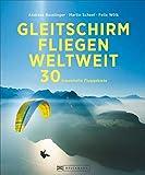 Gleitschirmfliegen weltweit: 30 traumhafte Fluggebiete - Andreas Busslinger, Martin Scheel, Felix Wölk