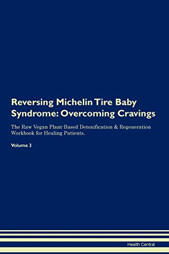 Reversing Michelin Tire Baby Syndrome: Overcoming Cravings The Raw Vegan Plant-Based Detoxification & Regeneration Workbook for Healing Patients. Volume 3