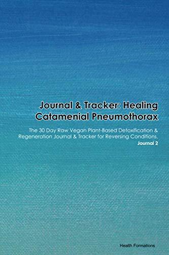 Journal & Tracker: Healing Catamenial Pneumothorax: The 30 Day Raw Vegan Plant-Based Detoxification & Regeneration Journal & Tracker for Reversing Conditions. Journal 2