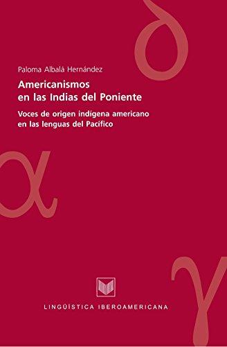 Americanismos en las Indias del poniente: Voces de origen indígena americano en las lenguas del Pacífico (Lingüística Iberoamericana nº 9) por Paloma Albalá Hernández