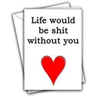 Life Would Be Shit Without You Funny Rude Love Heart Valentine Sorry Birthday Marriage Anniversary Greeting Card