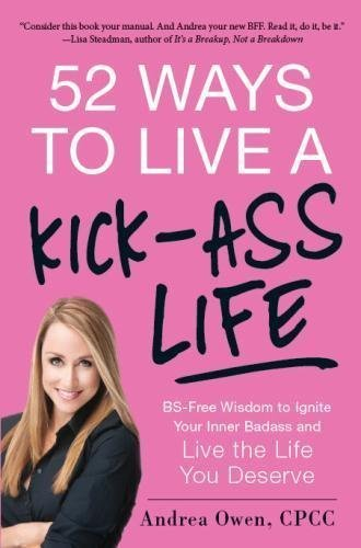 52 Ways to Live a Kick-Ass Life: BS-Free Wisdom to Ignite Your Inner Badass and Live the Life You Deserve by Owen, Andrea (2013) Paperback