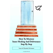 How to Minister Inner Healing and Deliverance: Step by Step