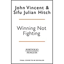 Winning Not Fighting: Succeed in Work, Life and Business with the Art of Wing Tsun (English Edition)
