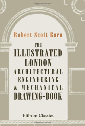 The Illustrated London Architectural, Engineering, & Mechanical Drawing-Book: For the Use of Schools, Students, and Artisans