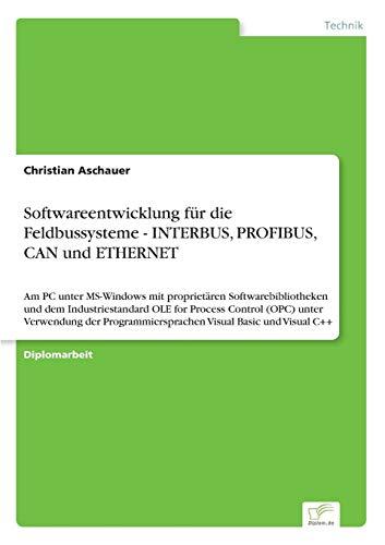 Softwareentwicklung für die Feldbussysteme - INTERBUS, PROFIBUS, CAN und ETHERNET: Am PC unter MS-Windows mit proprietären Softwarebibliotheken und ... Visual Basic und Visual C++