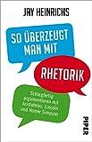 So überzeugt man mit Rhetorik: Schlagfertig argumentieren mit Aristoteles, Lincoln und Homer Simpson