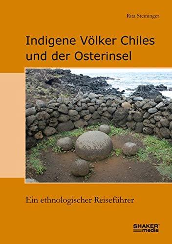 Indigene Völker Chiles und der Osterinsel: Ein ethnologischer Reiseführer
