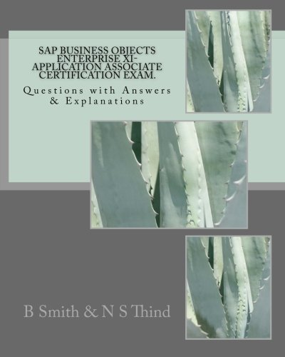 SAP Business Objects Enterprise XI- Application Associate Certification Exam: Questions with Answers & Explanations by B Smith (2011-09-25) par B Smith;N S Thind