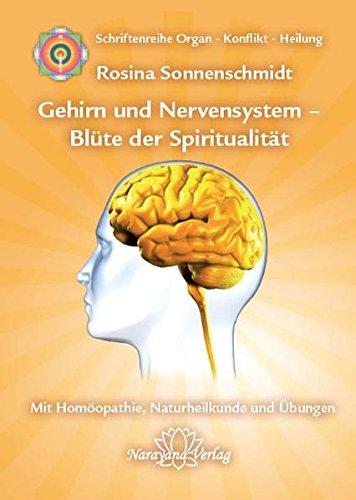 Gehirn und Nervensystem - Blüte der Spiritualität: Band 9: Schriftenreihe Organ - Konflikt - Heilung Mit Homöopathie, Naturheilkunde und Übungen -