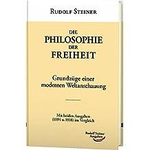 Die Philosophie der Freiheit: Grundzüge einer modernen Weltanschauung. Mit beiden Ausgaben (1894 u. 1918) im Vergleich (Werke)