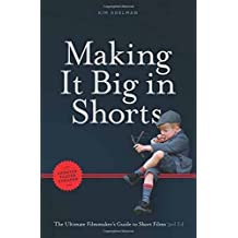 Making it Big in Shorts: Faster, Better, Cheaper: The Ultimate Filmmaker's Guide to Short Films
