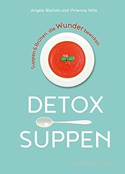 Detox-Suppen: Suppen & Brühen, die Wunder bewirken (Einzeltitel) von [Blatteis, Angela]