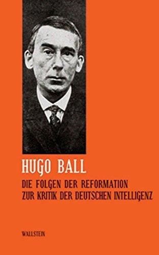 Hugo Ball: Sämtliche Werke und Brief. Band 5: Die Folgen der Reformation. Zur Kritik der deutschen Intelligenz (Sämtliche Werke und Briefe)