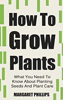 How To Grow Plants: The Ultimate Guide To Planting Seeds And Plant Care (Plants, Plant Care, Plants Grow, Grow Plants, Growing Plants Book 1) (English Edition) par [Phillips, Margaret]