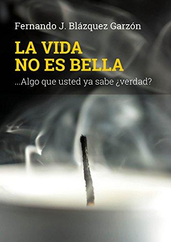 La vida no es bella: ...Algo que usted ya sabe ¿verdad? por Fernando J. Blázquez Garzón