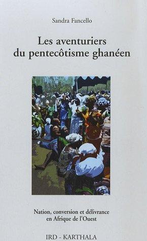 Les aventuriers du pentecôtisme ghanéen. Nation, conversion et délivrance en Afrique de l'Ouest par Sandra Fancello