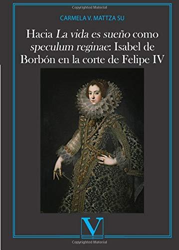 Hacia La vida es sueño como speculum reginae:: Isabel de Borbón en la corte de Felipe IV (Ensayo) por Carmela V. Mattza Su