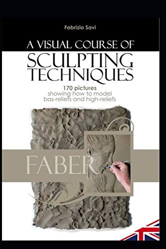 A VISUAL COURSE OF SCULPING TECHNIQUES: 170 pictures showing how to model bas-reliefs and high-reliefs - Skulptur Bas Relief