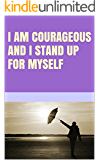 I am courageous and I stand up for myself
