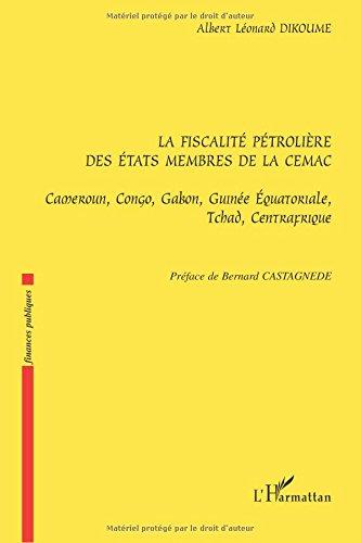 La fiscalité pétrolière des Etats membres de la CEMAC : Cameroun, Congo, Gabon, Guinée Equatoriale, Tchad, Centrafrique