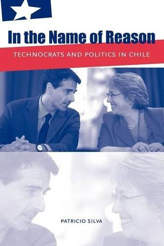 In the Name of Reason: Technocrats and Politics in Chile