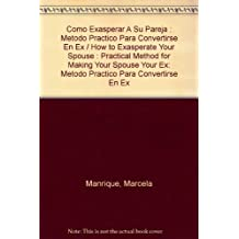 Como Exasperar A Su Pareja : Metodo Practico Para Convertirse En Ex/How to Exasperate Your Spouse : Practical Method for Making Your Spouse Your Ex