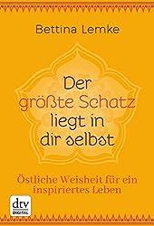 Der größte Schatz liegt in dir selbst: Östliche Weisheit für ein inspiriertes Leben (German Edition)