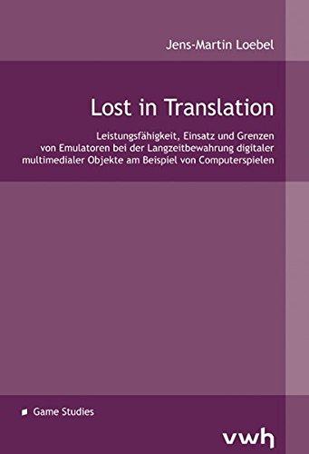 Lost in Translation: Leistungsfähigkeit, Einsatz und Grenzen von Emulatoren bei der Langzeitbewahrung digitaler multimedialer Objekte am Beispiel von Computerspielen