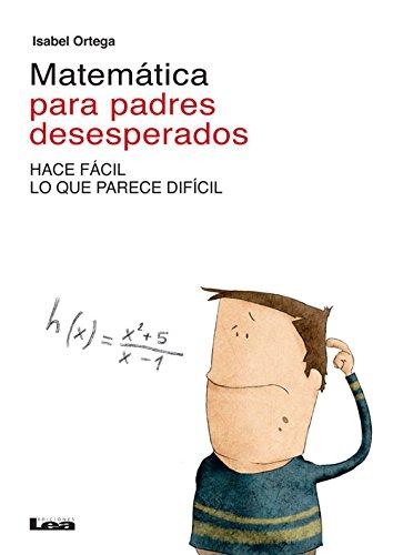 Matematica Para Padres Desesperados: Hace Facil Lo Que Parece Dificil por Isabel Ortega