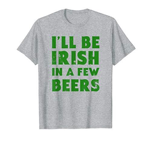 I'll Be Irish In A Few Beers Funny St Patrick's Day T-Shirt (Für St Day Damen Shirts Patricks)