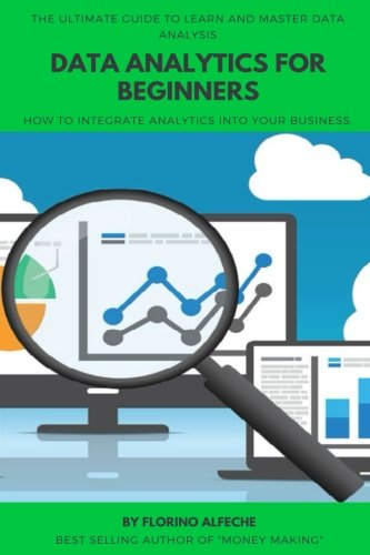 Data Analytics For Beginners: The Ultimate Guide To Learn and Master Data Analysis, How to Integrate Analytics into Your Business.