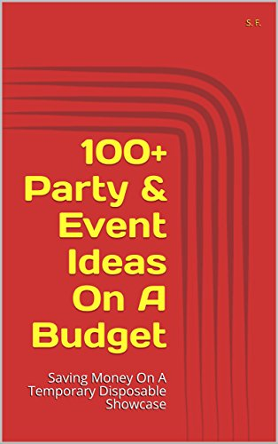 100+ Party & Event Ideas On A Budget: Saving Money On A Temporary Disposable Showcase (English Edition) (Party Favor 100)