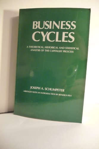 Business Cycles: A Theoretical Historical and Statistical Analysis of the Capitalist Process by Joseph Alois Schumpeter (1989-11-30)