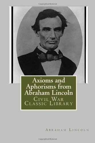 Axioms and Aphorisms from Abraham Lincoln: Civil War Classic Library