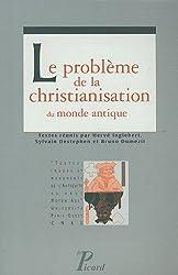 Le problème de la christianisation du monde antique.