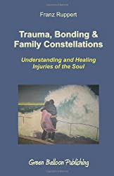 Trauma, Bonding & Family Constellations: Healing Injuries of the Soul